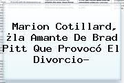 <b>Marion Cotillard</b>, ¿la Amante De Brad Pitt Que Provocó El Divorcio?