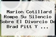<b>Marion Cotillard</b> Rompe Su Silencio Sobre El Divorcio De Brad Pitt Y ...