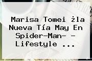 <b>Marisa Tomei</b> ¿la Nueva Tía May En Spider-Man? - Lifestyle <b>...</b>