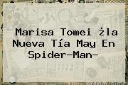 <b>Marisa Tomei</b> ¿la Nueva Tía May En Spider-Man?