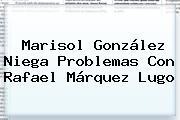 Marisol González Niega Problemas Con <b>Rafael Márquez Lugo</b>