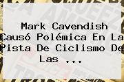 <b>Mark Cavendish</b> Causó Polémica En La Pista De Ciclismo De Las ...