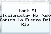 ?<b>Mark El Ilusionista</b>? No Pudo Contra La Fuerza Del Río