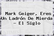 <b>Mark Geiger</b>, Eres Un Ladrón De Mierda - El Siglo