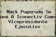Mark Pugerude Se <b>une</b> A Iconectiv Como Vicepresidente Ejecutivo