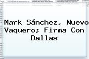 <b>Mark Sánchez</b>, Nuevo Vaquero; Firma Con Dallas