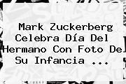 <b>Mark Zuckerberg</b> Celebra Día Del Hermano Con Foto De Su Infancia <b>...</b>