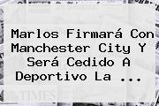 <b>Marlos</b> Firmará Con Manchester City Y Será Cedido A Deportivo La ...