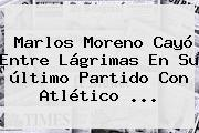 <b>Marlos Moreno</b> Cayó Entre Lágrimas En Su último Partido Con Atlético ...