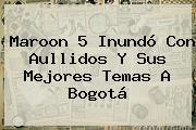 <b>Maroon 5</b> Inundó Con Aullidos Y Sus Mejores Temas A Bogotá