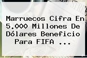 Marruecos Cifra En 5.000 Millones De Dólares Beneficio Para <b>FIFA</b> ...