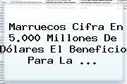 Marruecos Cifra En 5.000 Millones De Dólares El Beneficio Para La ...