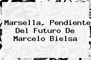 Marsella, Pendiente Del Futuro De <b>Marcelo Bielsa</b>