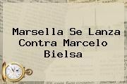 Marsella Se Lanza Contra <b>Marcelo Bielsa</b>