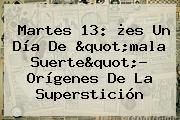 <b>Martes 13</b>: ¿es Un Día De &quot;mala Suerte&quot;? Orígenes De La Superstición