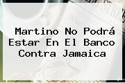 Martino No Podrá Estar En El Banco Contra <b>Jamaica</b>