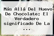 Más Allá Del Huevo De Chocolate: El Verdadero <b>significado</b> De La ...
