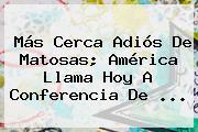 Más Cerca Adiós De <b>Matosas</b>; América Llama Hoy A Conferencia De <b>...</b>