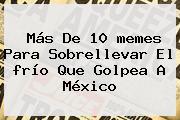 Más De 10 <b>memes</b> Para Sobrellevar El <b>frío</b> Que Golpea A México