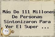Más De 111 Millones De Personas Sintonizaron Para Ver El <b>Super</b> <b>...</b>