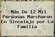 Más De 12 Mil Personas Marcharon En Sincelejo <b>por La Familia</b>