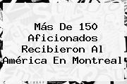Más De 150 Aficionados Recibieron Al <b>América</b> En Montreal