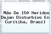 Más De 150 Heridos Dejan Disturbios En Curitiba, Brasil