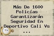 Más De 1600 Policías Garantizarán Seguridad En Deportivo <b>Cali Vs</b> <b>...</b>
