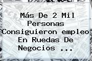 Más De 2 Mil Personas Consiguieron <b>empleo</b> En Ruedas De Negocios <b>...</b>