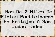 Mas De 2 Miles De Fieles Participaron En Festejos A <b>San Judas Tadeo</b>