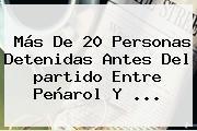 Más De 20 Personas Detenidas Antes Del <b>partido</b> Entre Peñarol Y ...
