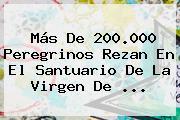 Más De 200.000 Peregrinos Rezan En El Santuario De La <b>Virgen De</b> <b>...</b>