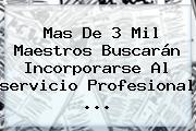 Mas De 3 Mil Maestros Buscarán Incorporarse Al <b>servicio Profesional</b> ...