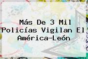 Más De 3 Mil Policías Vigilan El <b>América</b>-<b>León</b>