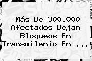 Más De 300.000 Afectados Dejan Bloqueos En <b>Transmilenio</b> En ...