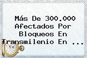 Más De 300.000 Afectados Por Bloqueos En <b>Transmilenio</b> En ...