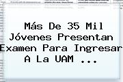 Más De 35 Mil Jóvenes Presentan Examen Para Ingresar A La <b>UAM</b> <b>...</b>