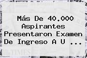 Más De 40.000 Aspirantes Presentaron Examen De Ingreso A U ...