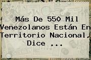 Más De 550 Mil Venezolanos Están En Territorio Nacional, Dice ...