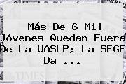 Más De 6 Mil Jóvenes Quedan Fuera De La <b>UASLP</b>; La SEGE Da ...