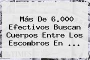 Más De 6.000 Efectivos Buscan Cuerpos Entre Los Escombros En ...