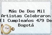Más De Dos Mil Artistas Celebraron El Cumpleaños 479 De <b>Bogotá</b>