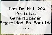 Más De Mil 200 Policías Garantizarán Seguridad En Partido ...