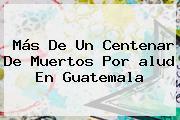 Más De Un Centenar De Muertos Por <b>alud</b> En Guatemala