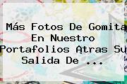 Más Fotos De Gomita En Nuestro Portafolios ¡tras Su Salida De ...