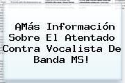 ¡Más Información Sobre El Atentado Contra Vocalista De <b>Banda MS</b>!