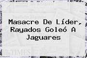 Masacre De Líder, <b>Rayados</b> Goleó A <b>Jaguares</b>
