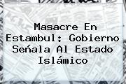 Masacre En <b>Estambul</b>: Gobierno Señala Al Estado Islámico