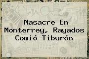 Masacre En Monterrey, <b>Rayados</b> Comió Tiburón