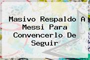 Masivo Respaldo A <b>Messi</b> Para Convencerlo De Seguir